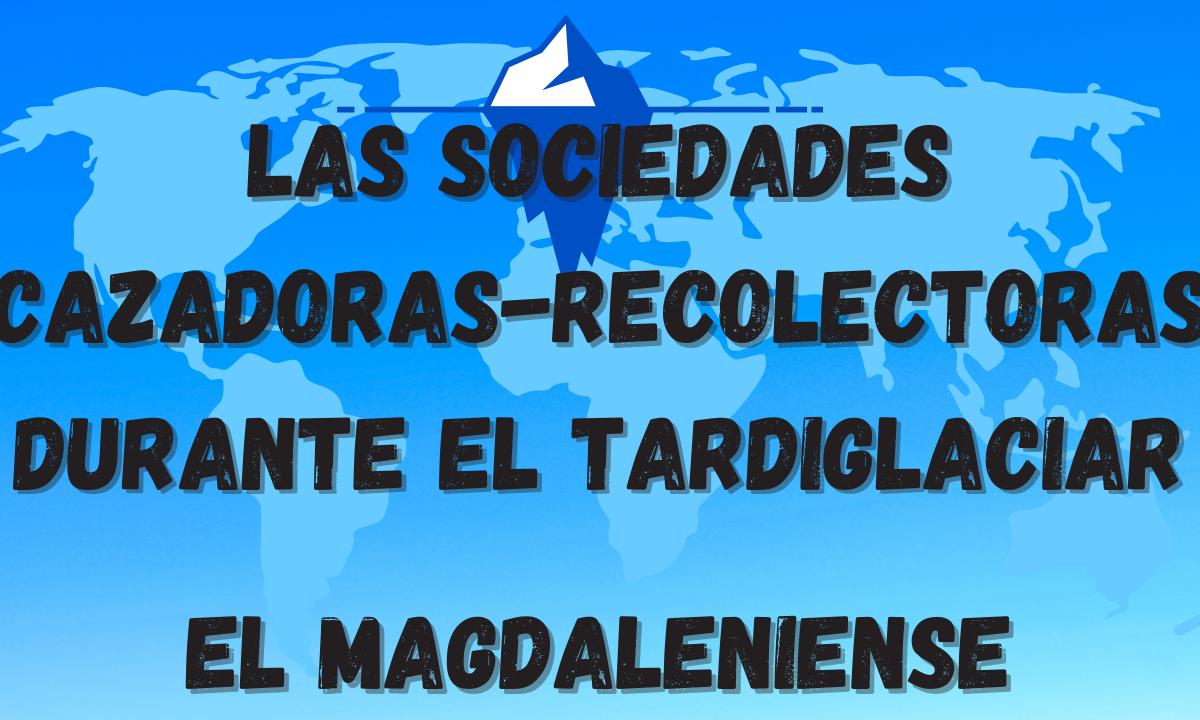 Los grupos sociales del Tardiglaciar. La cultura Magdaleniense
