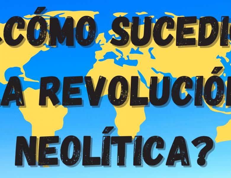 El Neolítico. Mecanismos de cómo sucedió la revolución neolítica