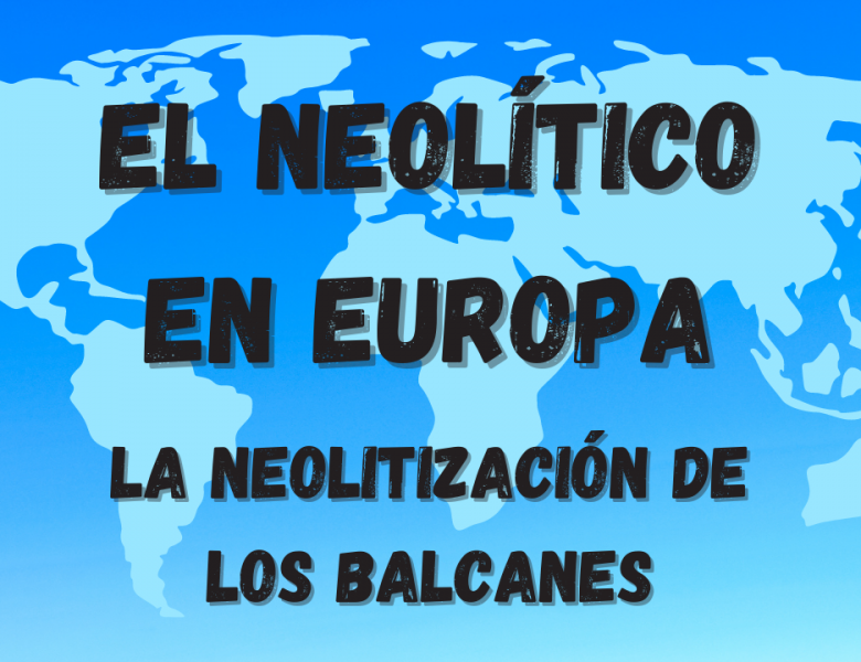 La aparición del Neolítico en Europa. La neolitización de los Balcanes