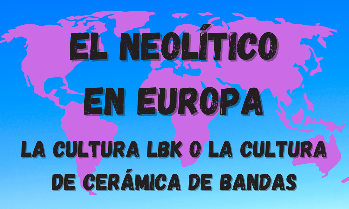 La aparición del Neolítico en Europa. El Neolítico LBK o la cultura de la cerámica de bandas