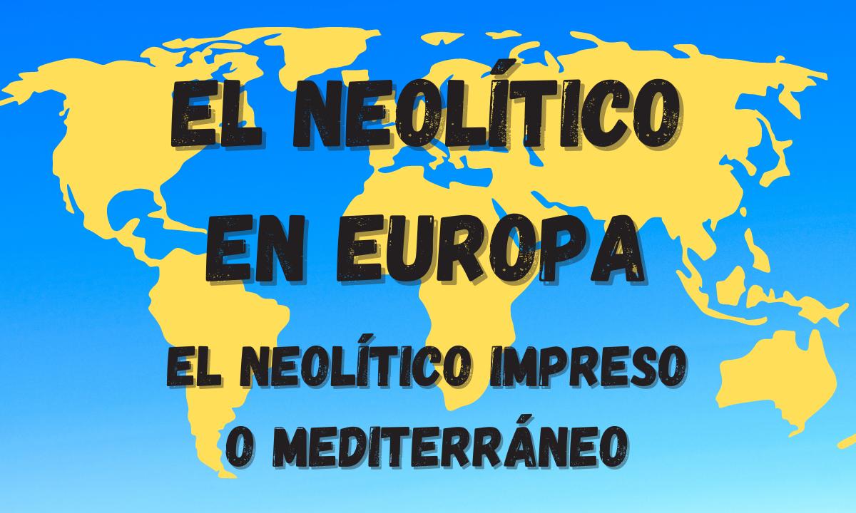 La aparición del Neolítico en Europa. El Neolítico impreso o mediterráneo